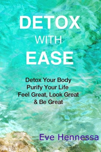 Detox With Ease: Detox your Body, Purify Your Life. Look Great, Feel Great, Be Great