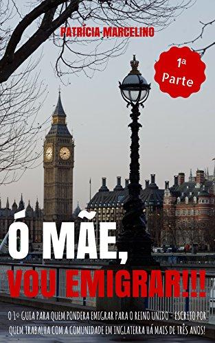 Ó MÃE, VOU EMIGRAR!!!: O 1º Guia para quem pondera emigrar para o Reino Unido - Escrito por quem trabalha com a Comunidade em Inglaterra há mais de tr