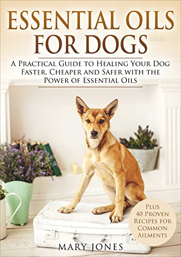 Essential Oils For Dogs: A Practical Guide to Healing Your Dog Faster, Cheaper and Safer with the Power of Essential Oils (Essential Oils For Dogs)
