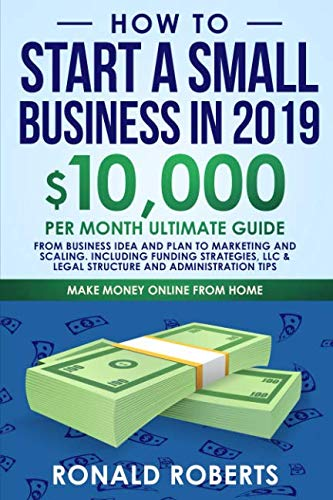 How to Start a Small Business in 2019: 10,000/month ultimate guide – From Business Idea and Plan to Marketing and Scaling. Including Funding … and Administration Tips (Make Money Online)
