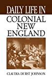 Daily Life in Colonial New England, Claudia Durst Johnson, 0313361118