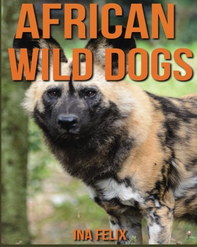 African Wild Dogs: Children Book of Fun Facts & Amazing Photos on Animals in Nature - A Wonderful African Wild Dogs Book for Kids aged 3-7 ebook