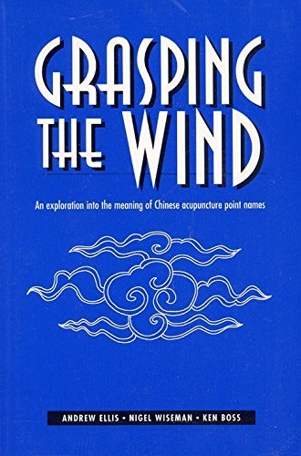 Grasping the Wind  An Exploration Into the Meaning of Chinese Acupuncture Point Names, Ellis, Andrew W. & Wiseman, Nigel & Felt, Robert L.