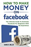 How To Make Money On Facebook: The Ultimate Guide To Dominate Facebook For Beginners With No Experience