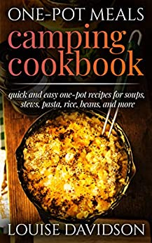 One-Pot Meals Camping Cookbook: Quick and Easy One-Pot Recipes for Soups, Stews, Pasta, Rice, Beans and More (Campsite Cooking Book 12) by [Davidson, Louise]