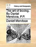 The art of boxing. By Daniel Mendoza, P.P.