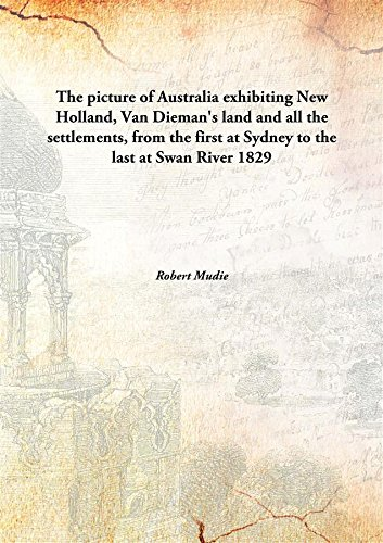 The picture of Australia exhibiting New Holland, Van Dieman's land and all the settlements, from the first at Sydney to the last at Swan River 1829 [Hardcover] pdf
