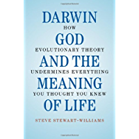 Darwin, God and the Meaning of Life: How Evolutionary Theory Undermines Everything You Thought You Knew