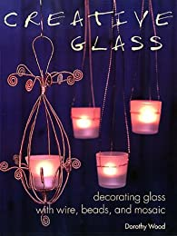 Creative Glass: Decorating Glass With Wire, Beads, and Mosaic