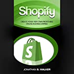 Shopify: Create Your Very Own Profitable Online Business Empire! | Jonathan S. Walker
