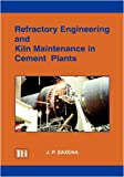 Refractory Engineering and Kiln Maintenance in Cement Plants, J. P. Saxena, 8188305006