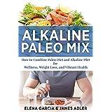 ALKALINE: Alkaline Paleo Mix: How to Combine Paleo Diet and Alkaline Diet for Wellness, Weight Loss, and Vibrant Health (Alkaline Diet, Nutrition, Clean Food, Gluten Free Book 1)