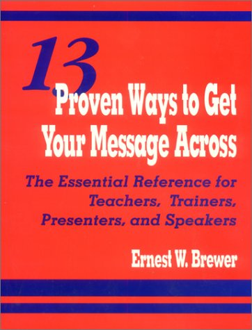 13 Proven Ways to Get Your Message Across: The Essential Reference for Teachers, Trainers, Presenters, and Speakers