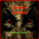 London Lunatic: A Hellish Book of Untold Horror and Teen Mystery | Richard Porter