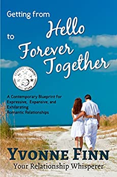 Getting From Hello To Forever Together: A Contemporary Blueprint For Expressive, Expansive and Exhilarating Romantic Relationships by [Finn, Yvonne]