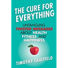 The Cure for Everything: Untangling Twisted Messages about Health, Fitness, and Happiness by Caulfield, Timothy (2013) Paperback
