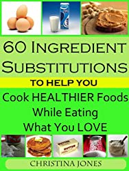 60 Ingredient Substitutions To Help You Cook Healthy Foods While Eating What You Love (English Edition)