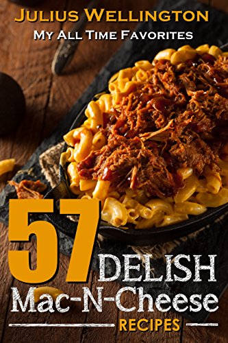57 Delish Mac N Cheese Recipes: My All Time Favorite Mac & Cheese Recipes (57 Recipes Book 1) by [Wellington, Julius]