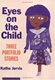 Eyes on the Child : Three Portfolio Stories, Jervis, Kathe, 0807735140