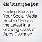 Feeling Stuck in Your Social Media Bubble? Here's the Latest in a Growing Class of Apps Designed to Help | Michael Alison Chandler