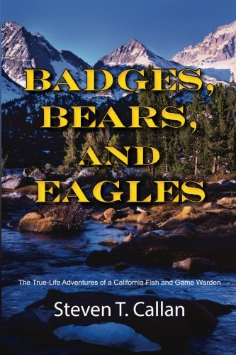 Badges, Bears, and Eagles: The True Life Adventures of a California Fish and Game Warden