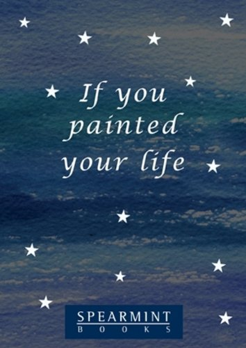 If you painted your life: A poem to help you find your way again (Spearmint Tips Booklets Book 11)