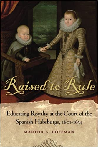Raised to Rule: Educating Royalty at the Court of the Spanish Habsburgs, 1601-1634