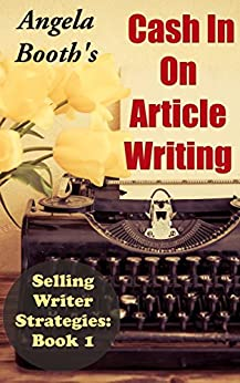Cash In On Article Writing: Selling Writer Strategies 1 by [Booth, Angela]