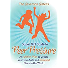 The Severson Sisters Guide To: Peer Pressure: An Action Plan to Create Your Own Safe and Fabulous Place in the World (Super Girl Guide)