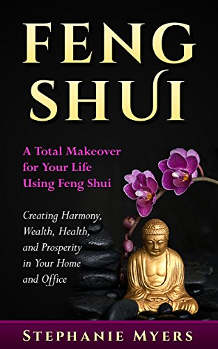 Feng Shui: A Total Makeover for Your Life Using Feng Shui - Creating Harmony, Wealth, Health, and Prosperity in Your Home and Office (Best Feng Shui Colors)