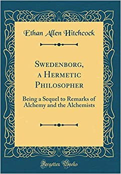 Book Swedenborg, a Hermetic Philosopher: Being a Sequel to Remarks of Alchemy and the Alchemists (Classic Reprint)