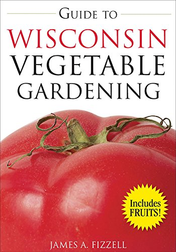 Guide to Wisconsin Vegetable Gardening (Vegetable Gardening Guides) (Native Plants Of Wisconsin)
