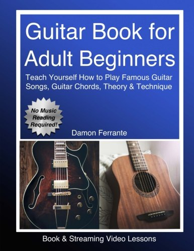 Guitar Book for Adult Beginners: Teach Yourself How to Play Famous Guitar Songs, Guitar Chords, Music Theory & Technique (Book & Streaming Video Lessons) (Best Self Teaching Guitar)
