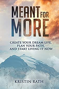 Meant for More: Create Your Dream Life, Plan Your Path, and Start Living It Now by [Rath, Kristin]