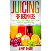 JUICING FOR BEGINNERS: Learn to Juice for Weight Loss, Detox, and Increased Energy (Juicing Recipes, Tips, and Tactics to Revitalize your Life)