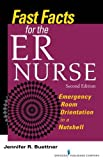 Fast Facts for the ER Nurse: Emergency Room Orientation in a Nutshell, Second Edition