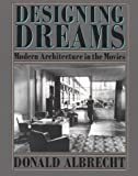 Designing Dreams : Modern Architecture in the Movies, Albrecht, Donald, 0940512262