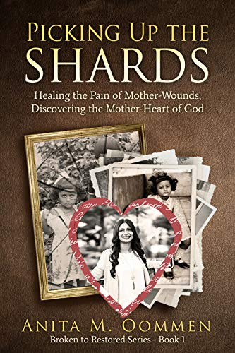 Picking Up The Shards: Healing the Pain of Mother-Wounds, Discovering the Mother-Heart of God by [Oommen, Anita M.]