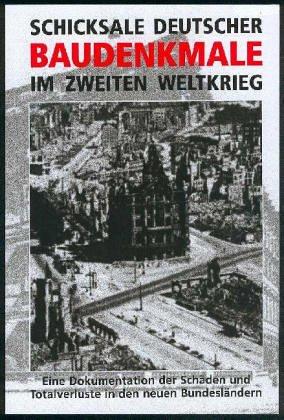 Schicksale deutscher Baudenkmale im Zweiten Weltkrieg: Eine Dokumentation der Schäden und Totalverluste auf dem Gebiet der neuen Bundesländer