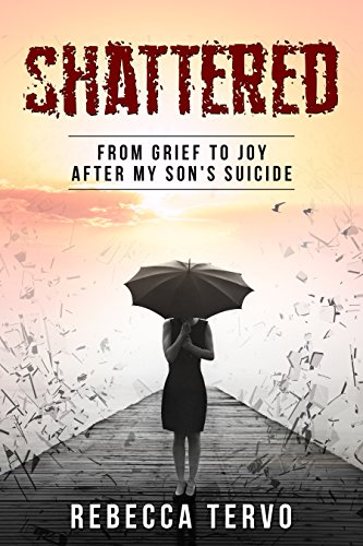 Shattered: From Grief To Joy After My Son's Suicide by Rebecca Tervo ebook deal