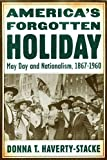 America's Forgotten Holiday: May Day and Nationalism, 1867-1960 (American History and Culture)