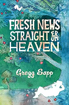 Fresh News Straight from Heaven: A Novel based upon the True Mythology of Johnny Appleseed by [Sapp, Gregg]