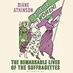 Rise Up Women!: The Remarkable Lives of the Suffragettes | Diane Atkinson