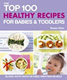 The Top 100 Healthy Recipes for Babies and Toddlers, Renee Elliott, 1848991134
