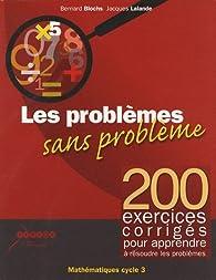 Les Problèmes sans Problème - 200 exercices corrigés pour apprendre à résoudre les problèmes par Bernard Blochs