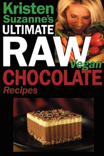 Kristen Suzanne's ULTIMATE Raw Vegan Chocolate Recipes: Fast & Easy, Sweet & Savory Raw Chocolate Recipes Using Raw Chocolate Powder, Raw Cacao Nibs, and Raw Cacao Butter by Kristen Suzanne