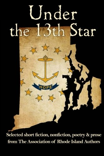 Under the 13th Name: Selected Short Fiction, Non-fiction Poetry and Prose  from The Association of Rhode Island Authors