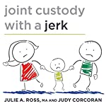 Joint Custody with a Jerk: Raising a Child with an Uncooperative Ex | Julie A. Ross,Judy Corcoran,MA