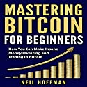 Mastering Bitcoin for Beginners: How You Can Make Insane Money Investing and Trading in Bitcoin Audiobook by Neil Hoffman Narrated by John Roorda