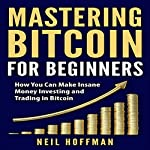 Mastering Bitcoin for Beginners: How You Can Make Insane Money Investing and Trading in Bitcoin | Neil Hoffman